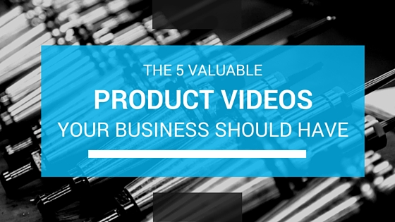 The 5 Valuable Product Videos Your Business Should Have