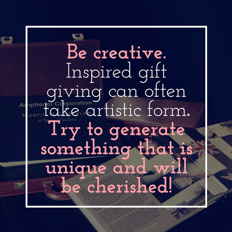 Be creative. Inspired gift giving can often take artistic form. Try to generate something that is unique and will be cherished!