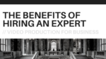 Video Production for Business: The Benefits of Hiring an Expert