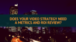 Does your video strategy need a metrics and ROI review?