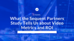 What the Sequent Partners Study Tells Us about Video Metrics and ROI