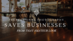 Professional Photography Saves Businesses from that Amateur Look