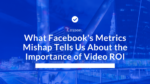 What Facebook's Metrics Mishap Tells Us About the Importance of Video ROI
