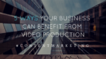 5 Ways Your Business Can Benefit From Video Production