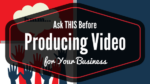 Ask THIS Before Producing Video For Your Business