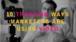 10 Trending Ways Marketers Are Using Video