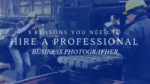 3 Reasons You Need to Hire a Professional Business Photographer