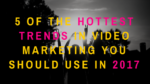 5 of the Hottest Trends in Video Marketing You Should Use in 2017