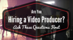 Are You Hiring a Video Producer? Ask These Questions First