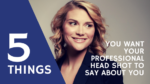 5 Things You Want Your Head Shot to Say About You