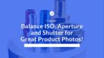 Balance ISO, Aperture and Shutter for Great Product Photos!