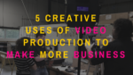 5 Creative Uses of Video Production To Make More Business