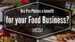 Are pro photos a benefit for your Food Business? YES!