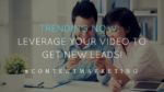 Trending now: Leverage your video to get new leads!