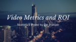Video Metrics and ROI Statistics Point to the Future