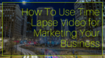 How To Use Time Lapse Video for Marketing Your Business