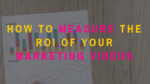 How to Measure the ROI of Your Marketing Videos
