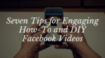 Seven Tips for Engaging How-To and DIY Facebook Videos